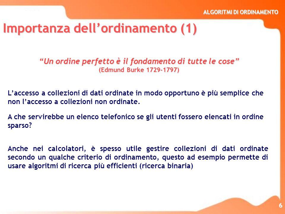 ALGORITMI DI ORDINAMENTO 6 Un ordine perfetto è il fondamento di tutte le cose (Edmund Burke 1729-1797) Laccesso a collezioni di dati ordinate in modo
