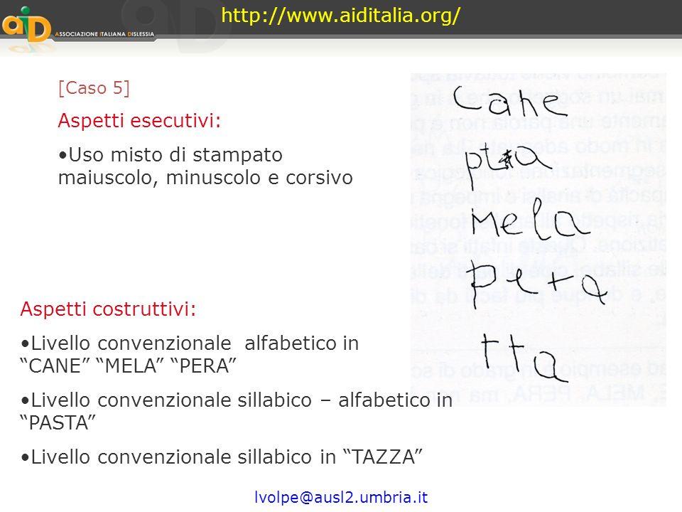 http://www.aiditalia.org/ lvolpe@ausl2.umbria.it [Caso 4] Aspetti esecutivi: Uso stampato maiuscolo Direzionalità corretta Difficoltà nel segno R Aspe