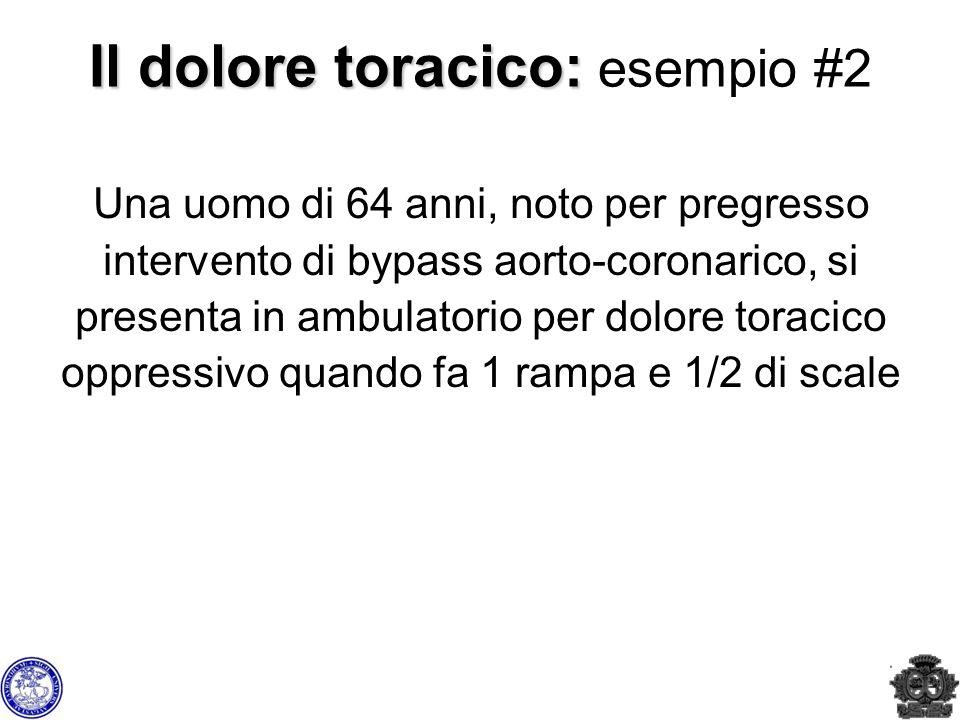 Il dolore toracico: Il dolore toracico: esempio #2 Una uomo di 64 anni, noto per pregresso intervento di bypass aorto-coronarico, si presenta in ambul