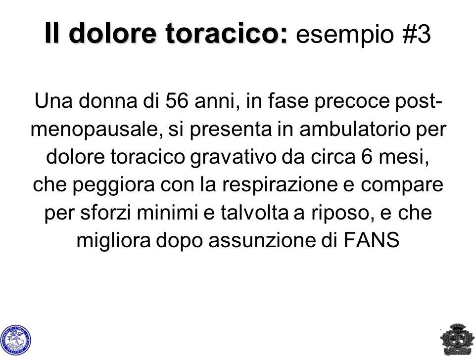 Il dolore toracico: Il dolore toracico: esempio #3 Una donna di 56 anni, in fase precoce post- menopausale, si presenta in ambulatorio per dolore tora