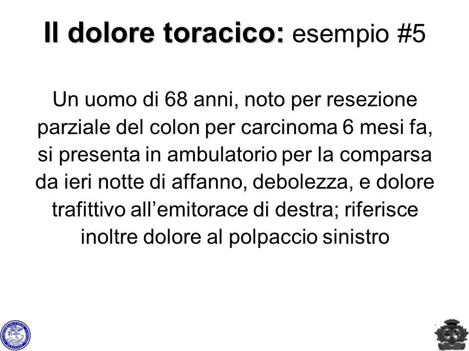 Il dolore toracico: Il dolore toracico: esempio #5 Un uomo di 68 anni, noto per resezione parziale del colon per carcinoma 6 mesi fa, si presenta in a