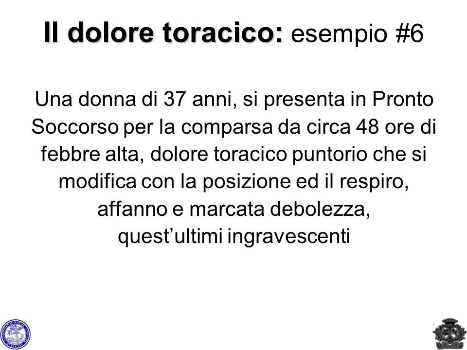 Il dolore toracico: Il dolore toracico: esempio #6 Una donna di 37 anni, si presenta in Pronto Soccorso per la comparsa da circa 48 ore di febbre alta