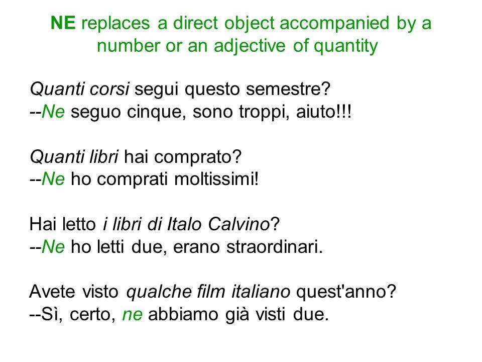 NE replaces a direct object accompanied by a number or an adjective of quantity Quanti corsi segui questo semestre? --Ne seguo cinque, sono troppi, ai