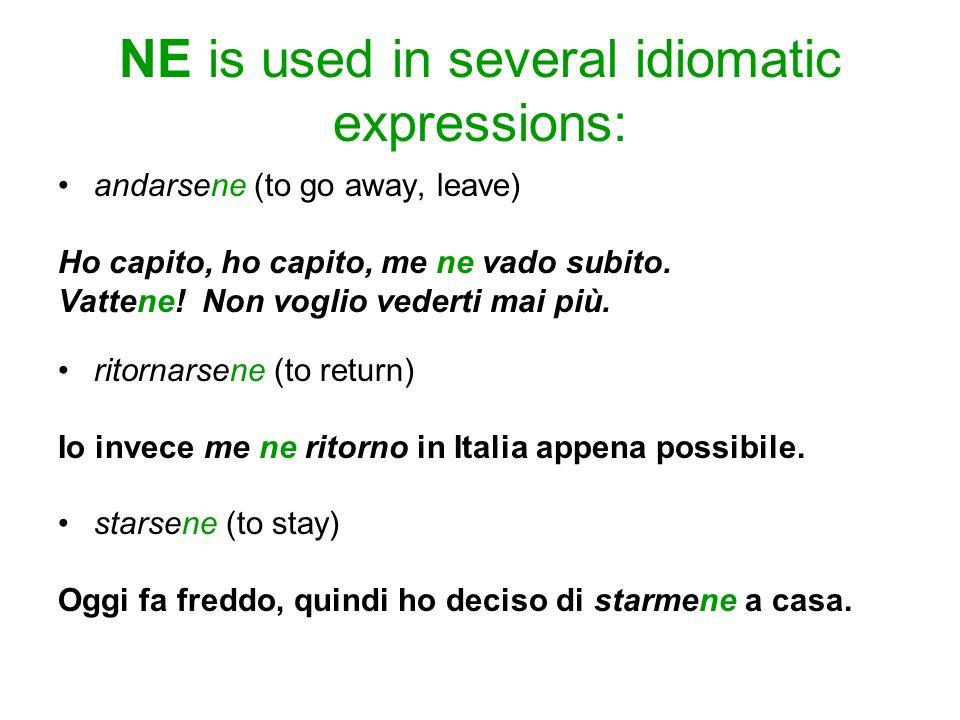 NE is used in several idiomatic expressions: andarsene (to go away, leave) Ho capito, ho capito, me ne vado subito. Vattene! Non voglio vederti mai pi