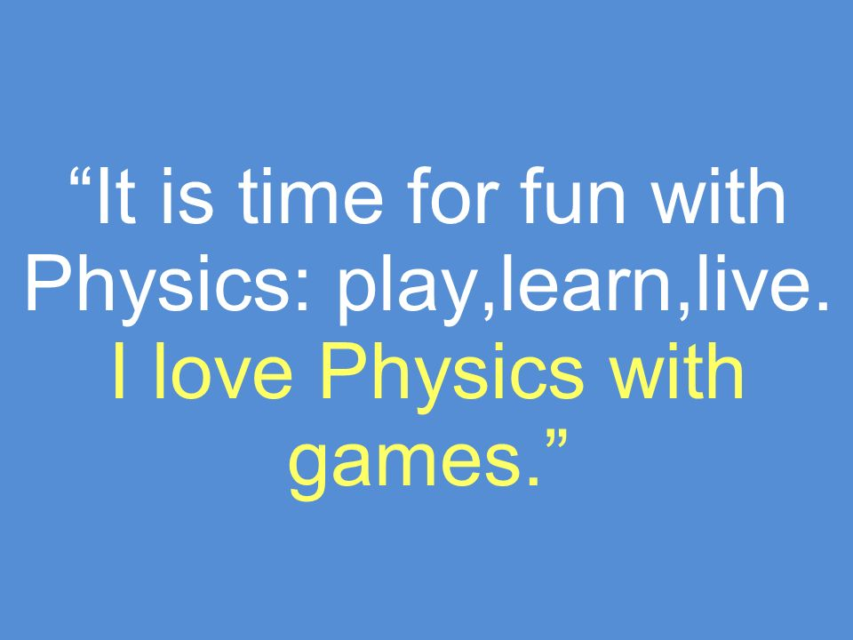 We love Physics because it is based on real experiments and not on theoretical topics.