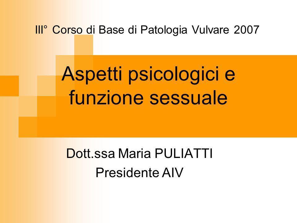 Aspetti psicologici e funzione sessuale Dott.ssa Maria PULIATTI Presidente AIV III° Corso di Base di Patologia Vulvare 2007