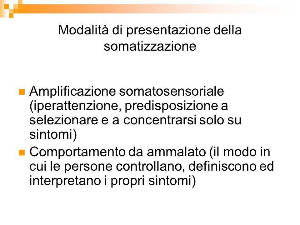 Modalità di presentazione della somatizzazione Amplificazione somatosensoriale (iperattenzione, predisposizione a selezionare e a concentrarsi solo su sintomi) Comportamento da ammalato (il modo in cui le persone controllano, definiscono ed interpretano i propri sintomi)