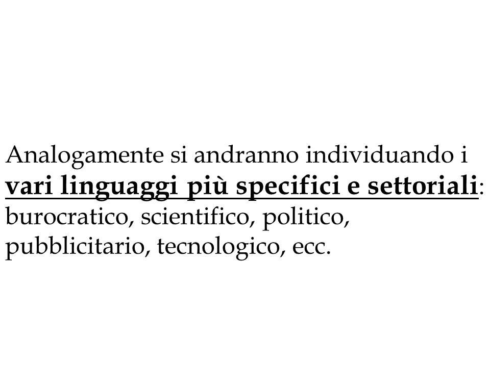 Analogamente si andranno individuando i vari linguaggi più specifici e settoriali : burocratico, scientifico, politico, pubblicitario, tecnologico, ec