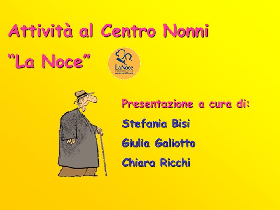 Attività al Centro Nonni La Noce Presentazione a cura di: Stefania Bisi Giulia Galiotto Chiara Ricchi