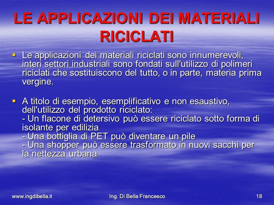 www.ingdibella.itIng. Di Bella Francesco18 LE APPLICAZIONI DEI MATERIALI RICICLATI Le applicazioni dei materiali riciclati sono innumerevoli, interi s