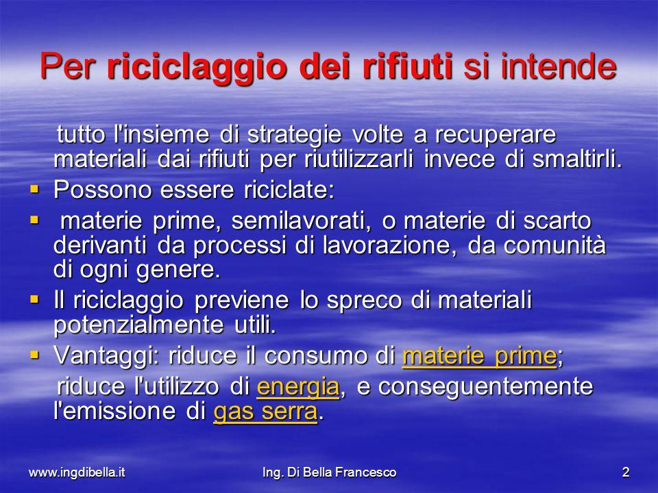 www.ingdibella.itIng. Di Bella Francesco2 Per riciclaggio dei rifiuti si intende tutto l'insieme di strategie volte a recuperare materiali dai rifiuti
