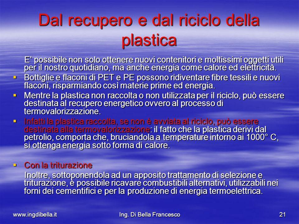 www.ingdibella.itIng. Di Bella Francesco21 Dal recupero e dal riciclo della plastica E possibile non solo ottenere nuovi contenitori e moltissimi ogge