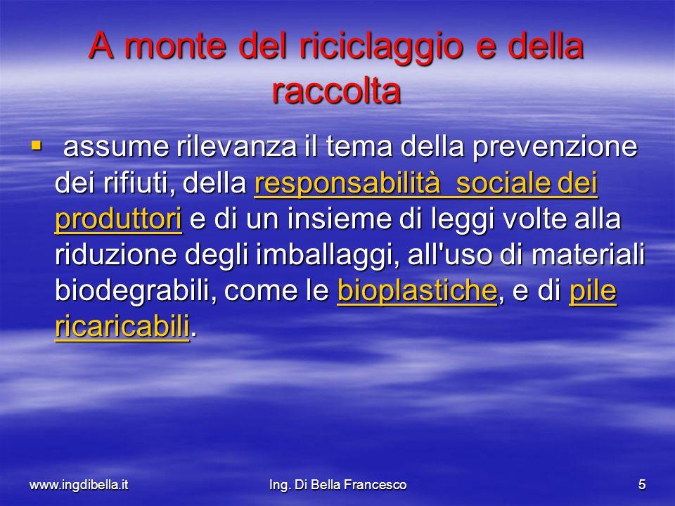 www.ingdibella.itIng. Di Bella Francesco5 A monte del riciclaggio e della raccolta assume rilevanza il tema della prevenzione dei rifiuti, della respo