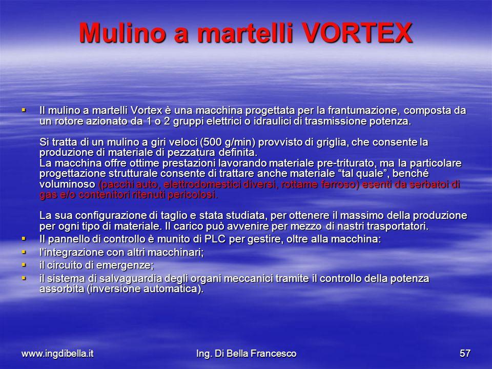 www.ingdibella.itIng. Di Bella Francesco57 Mulino a martelli VORTEX Il mulino a martelli Vortex è una macchina progettata per la frantumazione, compos
