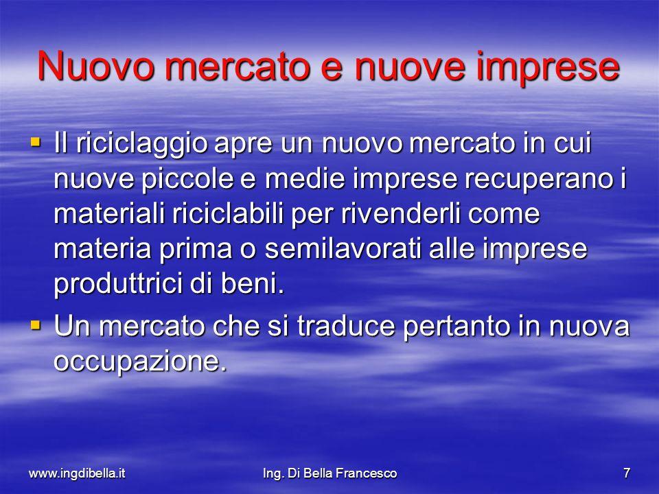 www.ingdibella.itIng. Di Bella Francesco7 Nuovo mercato e nuove imprese Il riciclaggio apre un nuovo mercato in cui nuove piccole e medie imprese recu