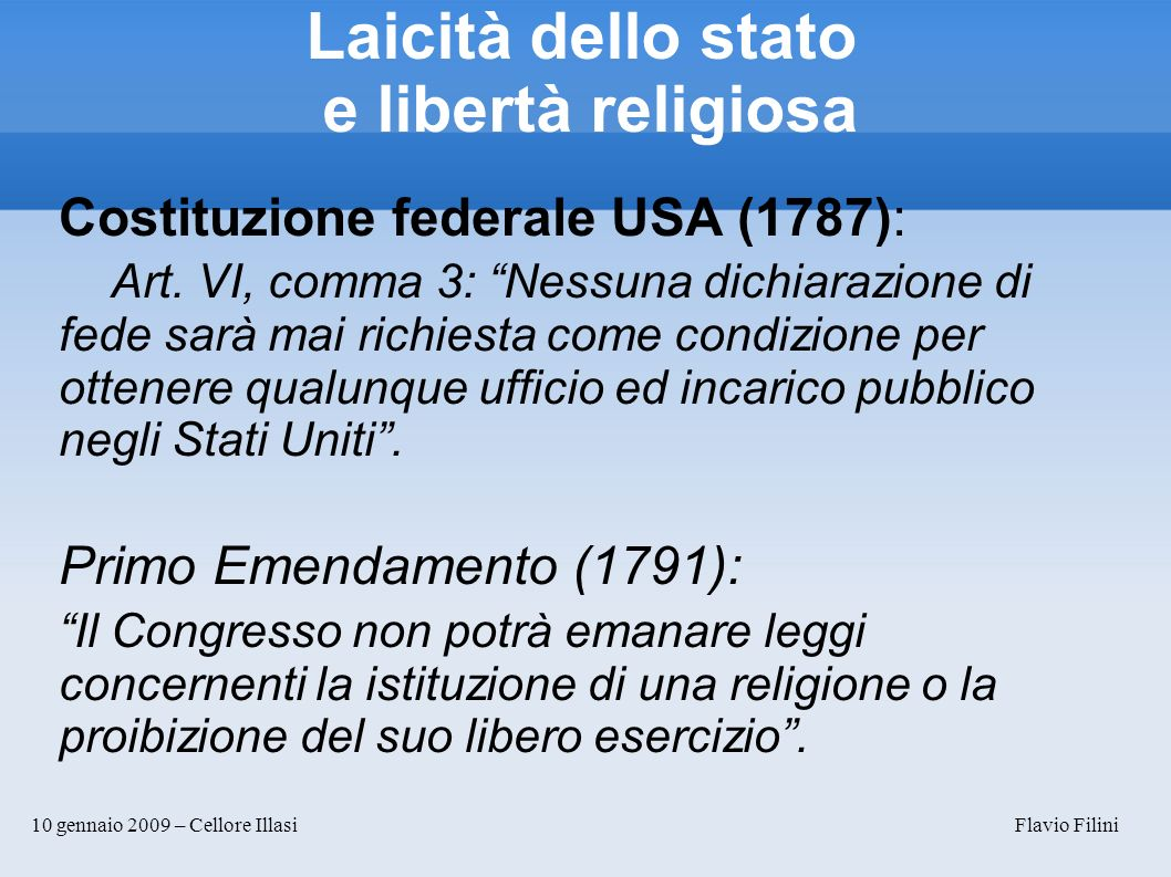 10 gennaio 2009 – Cellore Illasi Flavio Filini Laicità dello stato e libertà religiosa Costituzione federale USA (1787): Art. VI, comma 3: Nessuna dic