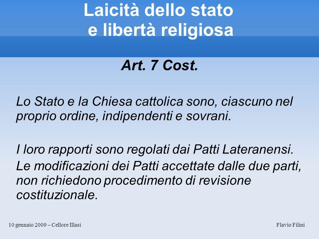 10 gennaio 2009 – Cellore Illasi Flavio Filini Laicità dello stato e libertà religiosa Art. 7 Cost. Lo Stato e la Chiesa cattolica sono, ciascuno nel