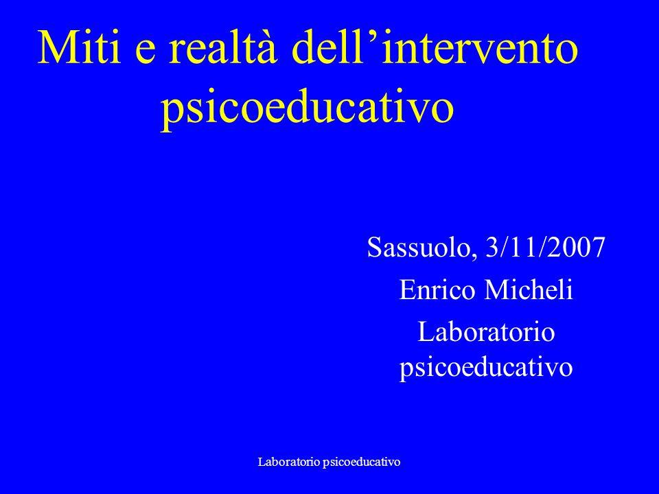 Laboratorio psicoeducativo Miti e realtà dellintervento psicoeducativo Sassuolo, 3/11/2007 Enrico Micheli Laboratorio psicoeducativo