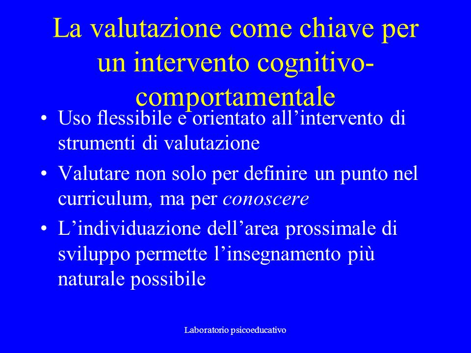 Laboratorio psicoeducativo La valutazione come chiave per un intervento cognitivo- comportamentale Uso flessibile e orientato allintervento di strumen