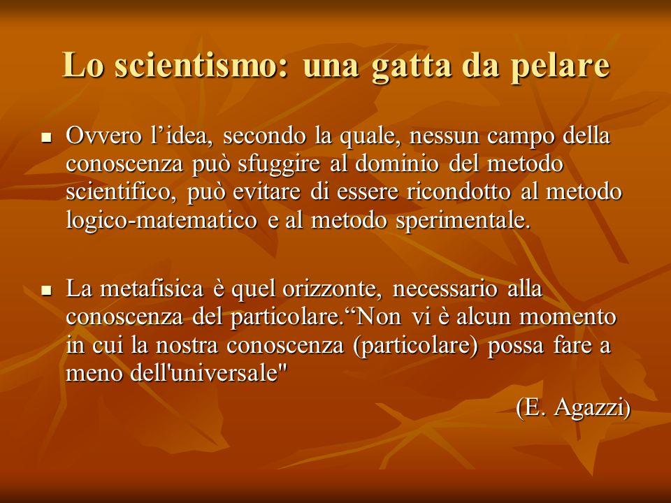Lo scientismo: una gatta da pelare Ovvero lidea, secondo la quale, nessun campo della conoscenza può sfuggire al dominio del metodo scientifico, può e