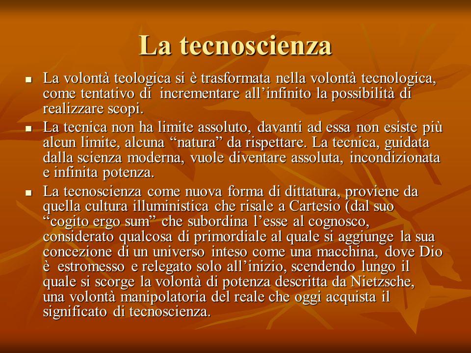 La tecnoscienza La volontà teologica si è trasformata nella volontà tecnologica, come tentativo di incrementare allinfinito la possibilità di realizza