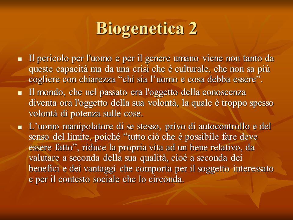 Biogenetica 2 Il pericolo per l'uomo e per il genere umano viene non tanto da queste capacità ma da una crisi che è culturale, che non sa più cogliere