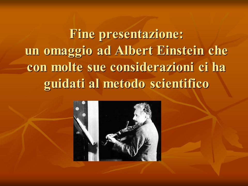 Fine presentazione: un omaggio ad Albert Einstein che con molte sue considerazioni ci ha guidati al metodo scientifico