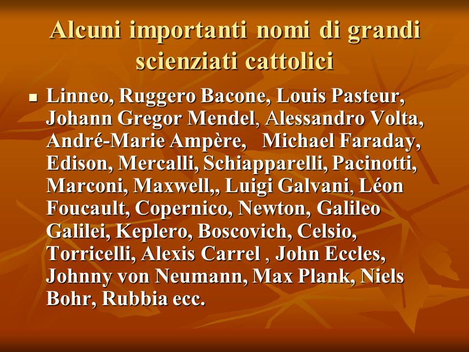 Alcuni importanti nomi di grandi scienziati cattolici Linneo, Ruggero Bacone, Louis Pasteur, Johann Gregor Mendel, Alessandro Volta, André-Marie Ampèr