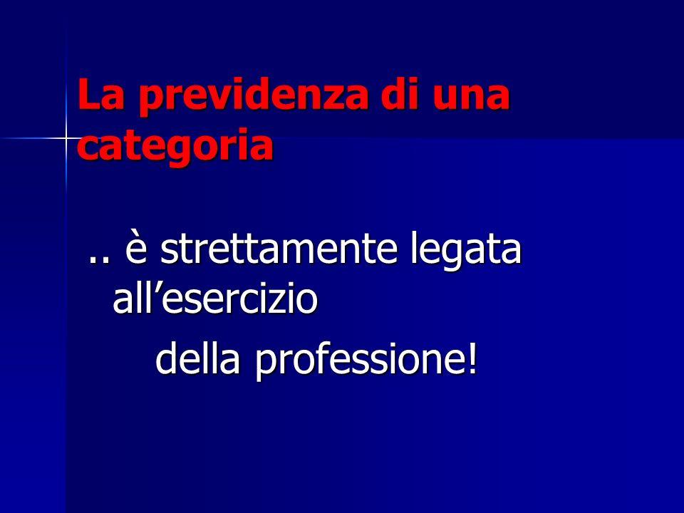La previdenza di una categoria.. è strettamente legata allesercizio della professione!