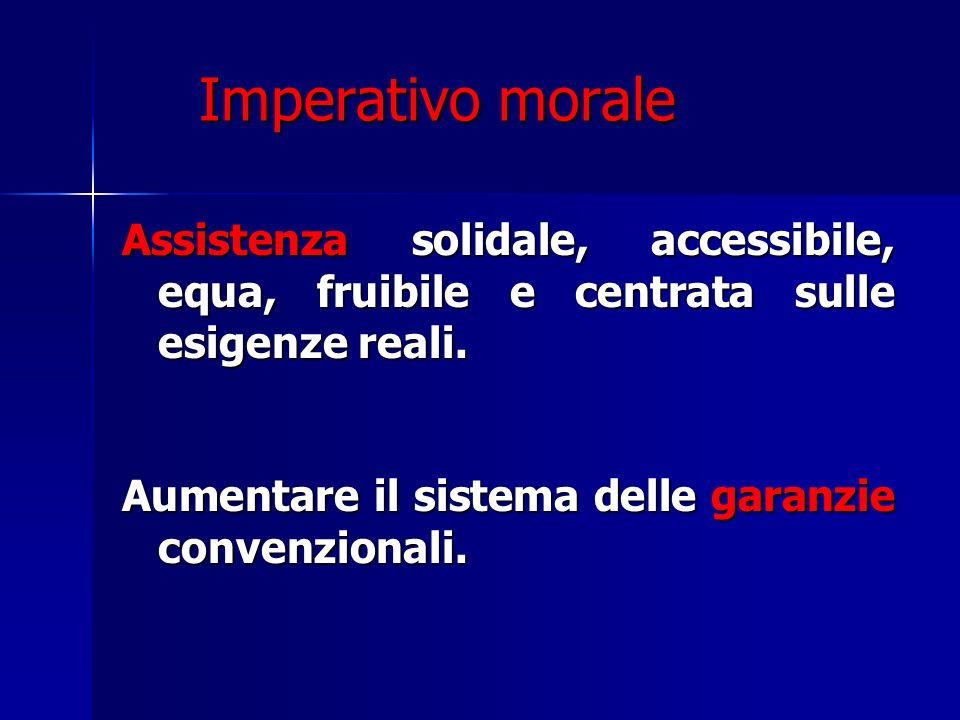 Imperativo morale Imperativo morale Assistenza solidale, accessibile, equa, fruibile e centrata sulle esigenze reali. Aumentare il sistema delle garan