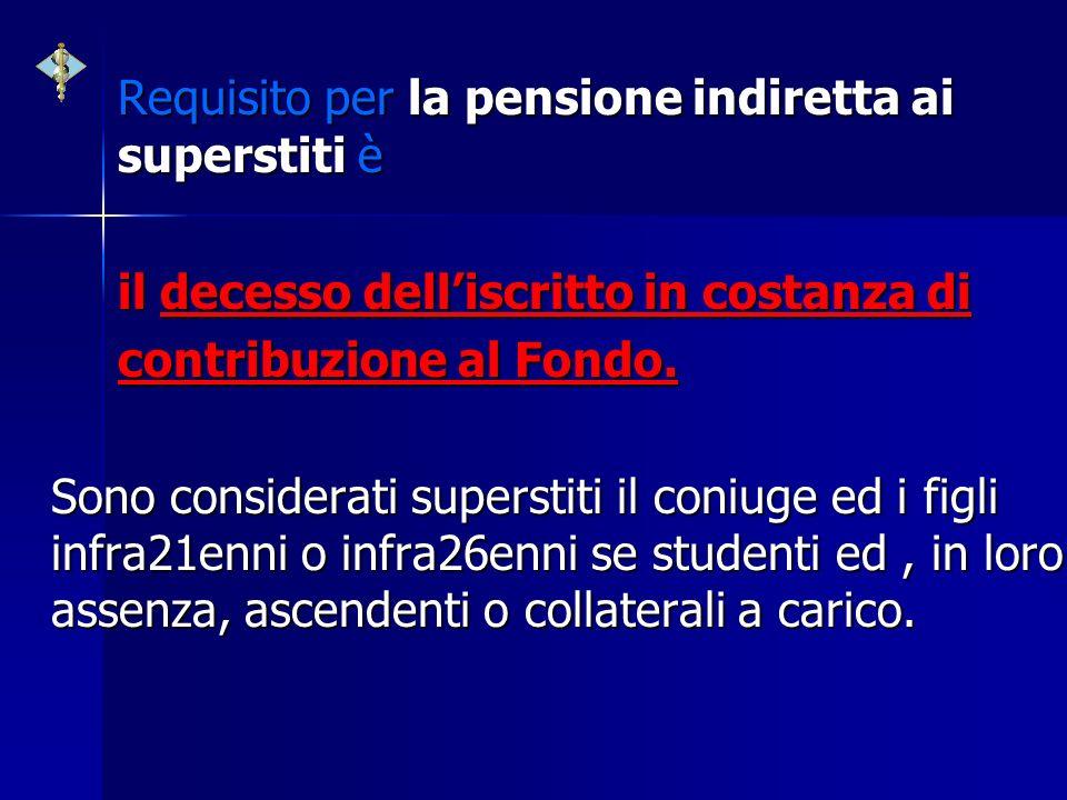 Requisito per la pensione indiretta ai superstiti è il decesso delliscritto in costanza di contribuzione al Fondo. Sono considerati superstiti il coni
