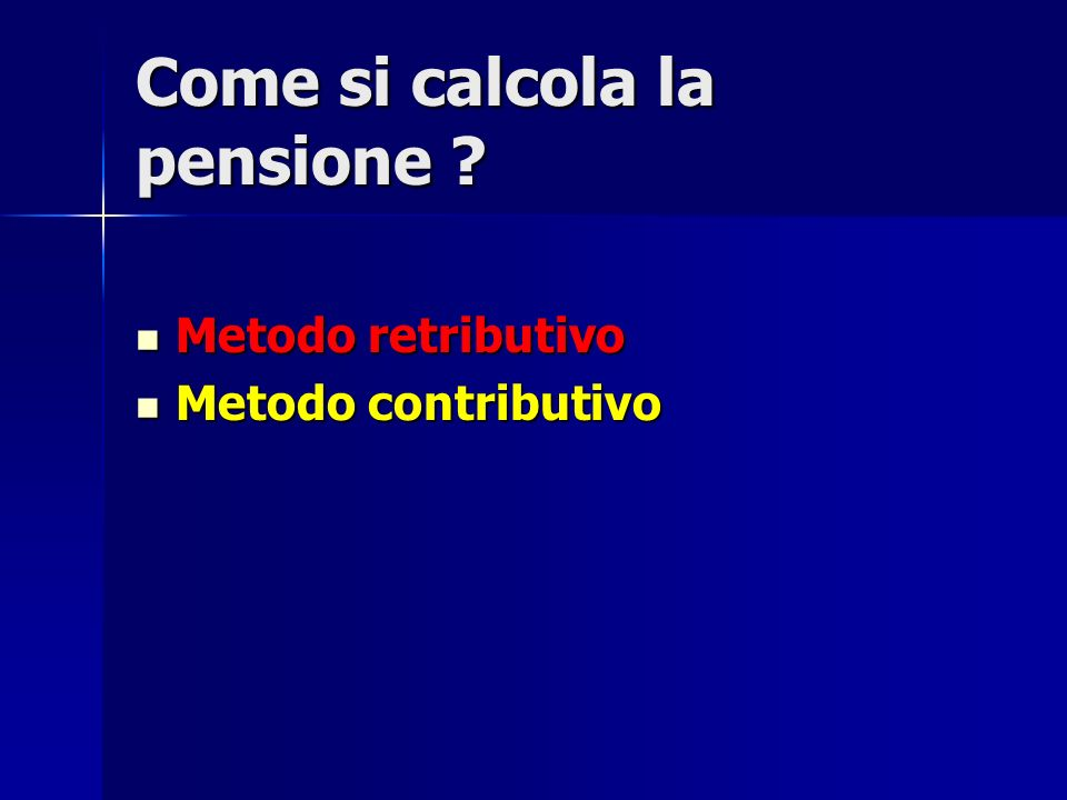 Come si calcola la pensione ? Metodo retributivo Metodo retributivo Metodo contributivo Metodo contributivo