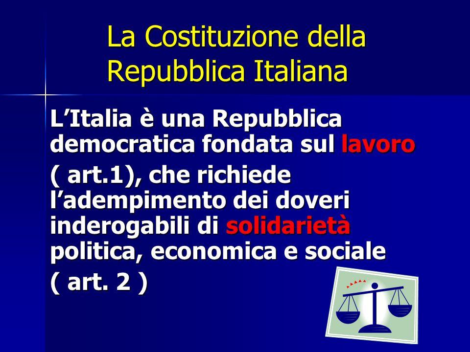 La Costituzione della Repubblica Italiana LItalia è una Repubblica democratica fondata sul lavoro ( art.1), che richiede ladempimento dei doveri inder