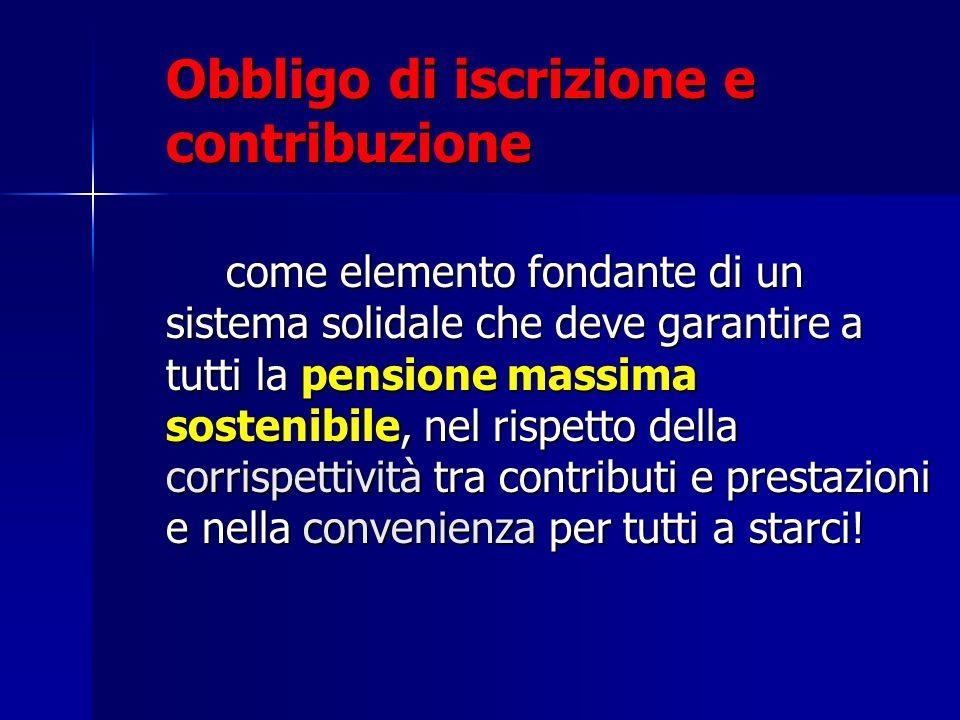 Obbligo di iscrizione e contribuzione come elemento fondante di un sistema solidale che deve garantire a tutti la pensione massima sostenibile, nel ri