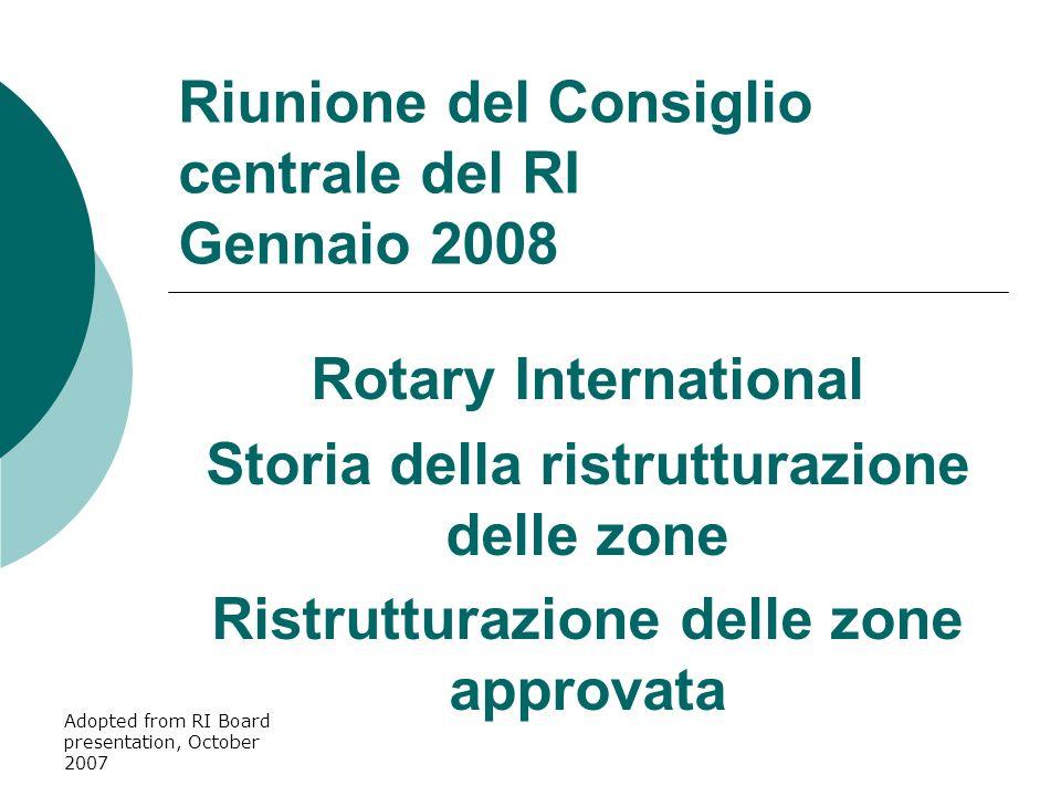 Adopted from RI Board presentation, October 2007 Riunione del Consiglio centrale del RI Gennaio 2008 Rotary International Storia della ristrutturazione delle zone Ristrutturazione delle zone approvata