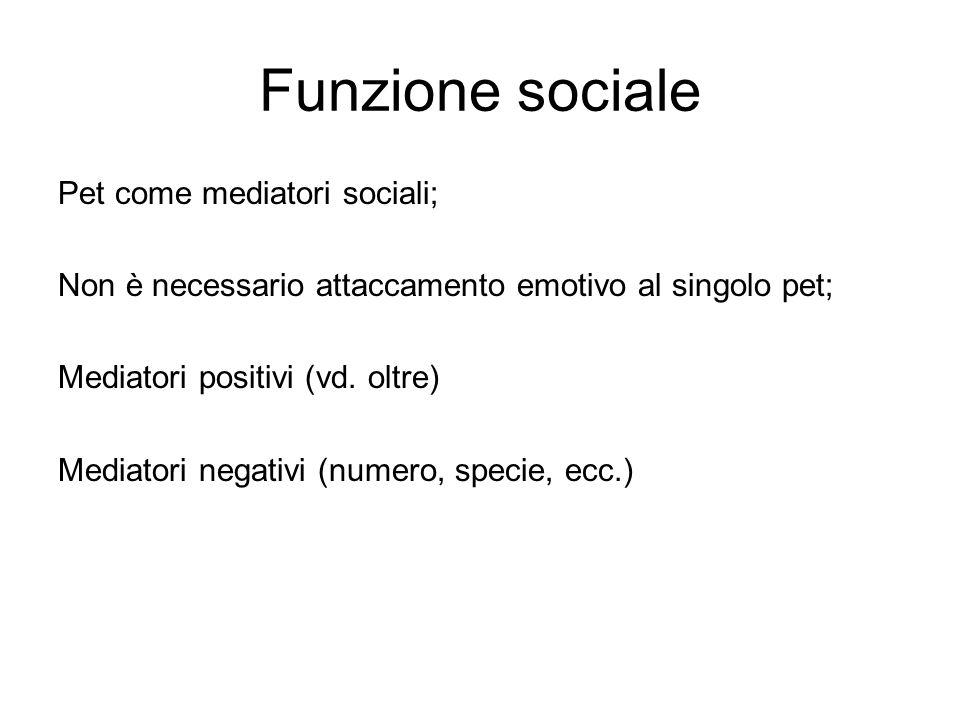 Funzione sociale Pet come mediatori sociali; Non è necessario attaccamento emotivo al singolo pet; Mediatori positivi (vd. oltre) Mediatori negativi (