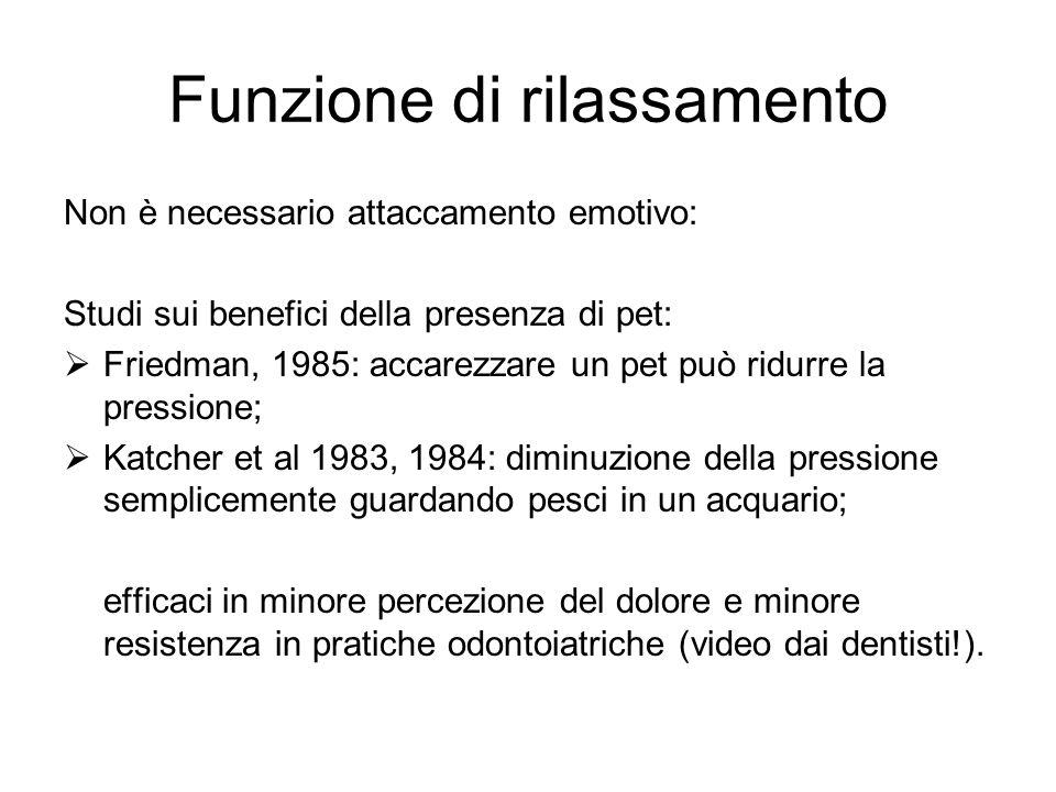 Funzione di rilassamento Non è necessario attaccamento emotivo: Studi sui benefici della presenza di pet: Friedman, 1985: accarezzare un pet può ridur