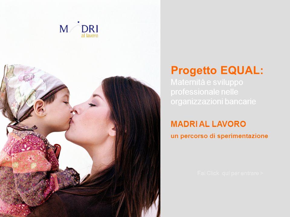 Progetto EQUAL: Maternità e sviluppo professionale nelle organizzazioni bancarie Fai Click qui per entrare > MADRI AL LAVORO un percorso di sperimenta