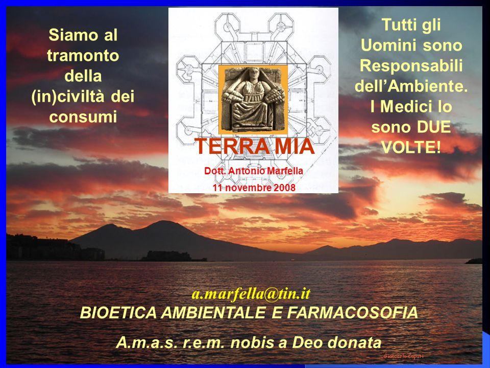 BIOETICA AMBIENTALE E FARMACOSOFIA A.m.a.s. r.e.m. nobis a Deo donata Siamo al tramonto della (in)civiltà dei consumi TERRA MIA Dott. Antonio Marfella