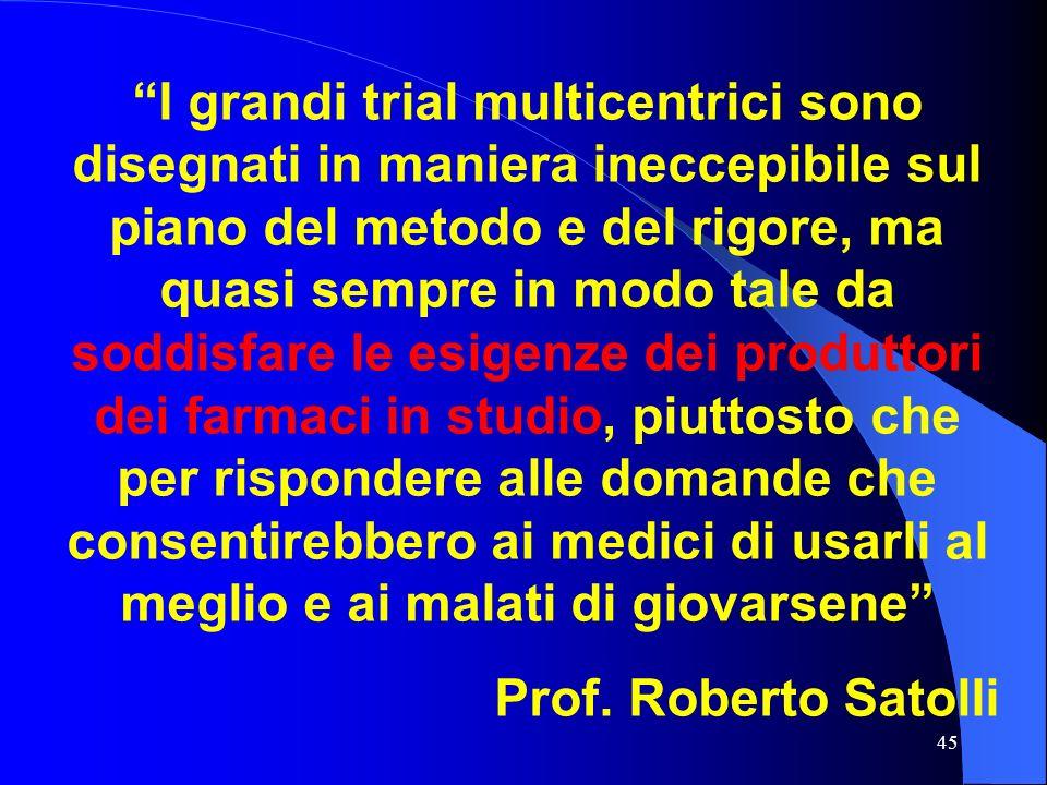 45 I grandi trial multicentrici sono disegnati in maniera ineccepibile sul piano del metodo e del rigore, ma quasi sempre in modo tale da soddisfare l
