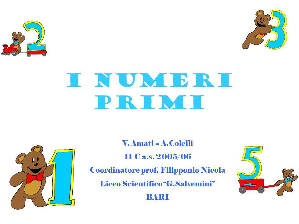 I NUMERI PRIMI V. Amati -- A.Colelli II C a.s. 2005/06 Coordinatore prof. Filipponio Nicola Liceo ScientificoG.Salvemini BARI