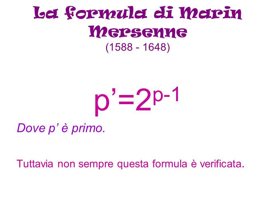 La formula di Marin Mersenne (1588 - 1648) p=2 p-1 Dove p è primo. Tuttavia non sempre questa formula è verificata.