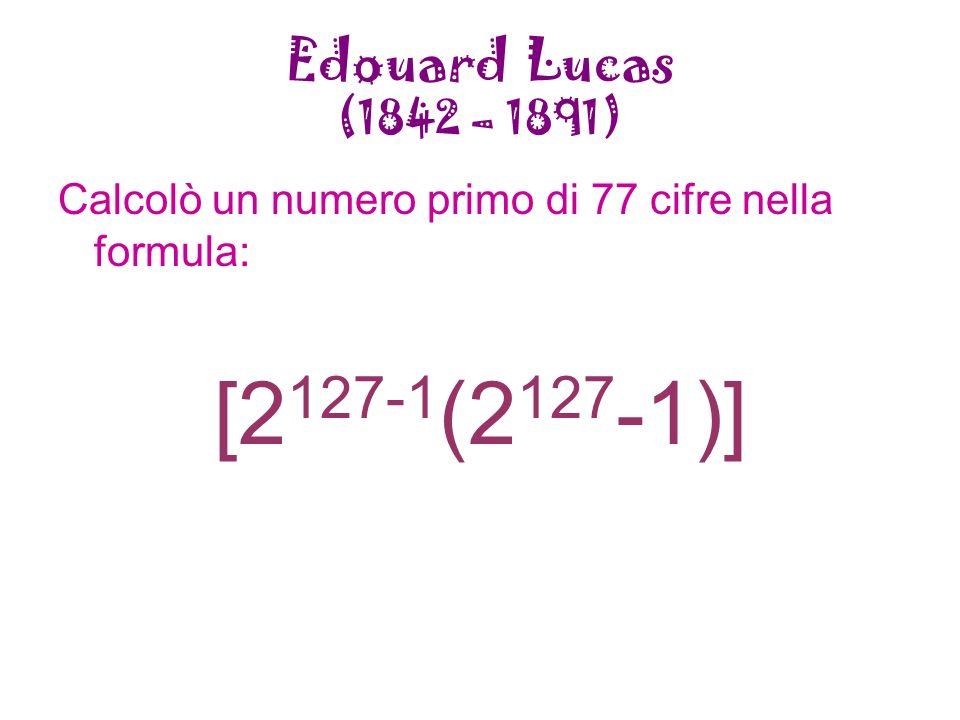 Edouard Lucas (1842 – 1891) Calcolò un numero primo di 77 cifre nella formula: [2 127-1 (2 127 -1)]