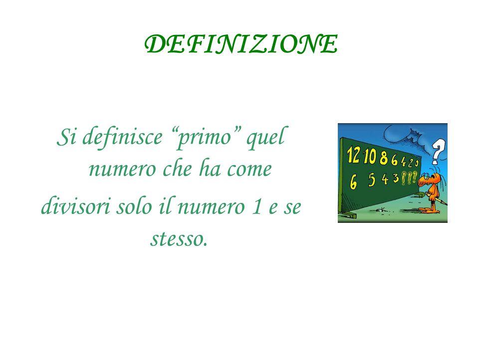 DEFINIZIONE Si definisce primo quel numero che ha come divisori solo il numero 1 e se stesso.