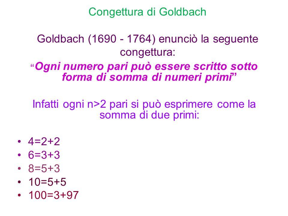Congettura di Goldbach Goldbach (1690 - 1764) enunciò la seguente congettura: Ogni numero pari può essere scritto sotto forma di somma di numeri primi