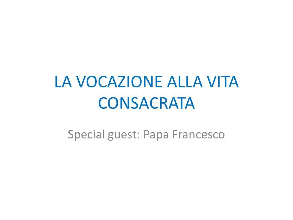 LA VOCAZIONE ALLA VITA CONSACRATA Special guest: Papa Francesco