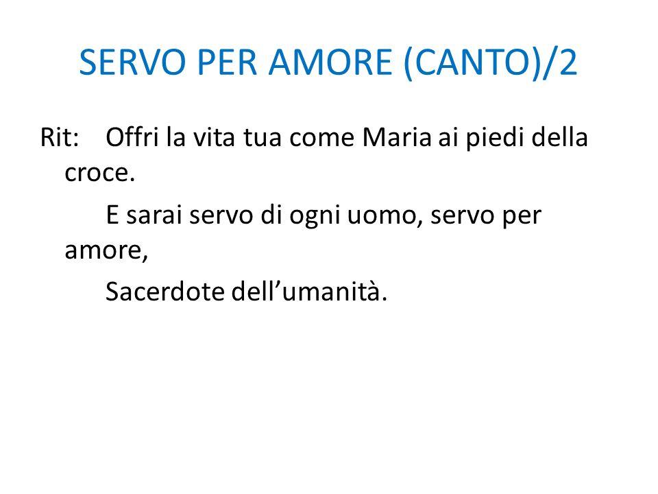 SERVO PER AMORE (CANTO)/2 Rit:Offri la vita tua come Maria ai piedi della croce. E sarai servo di ogni uomo, servo per amore, Sacerdote dellumanità.