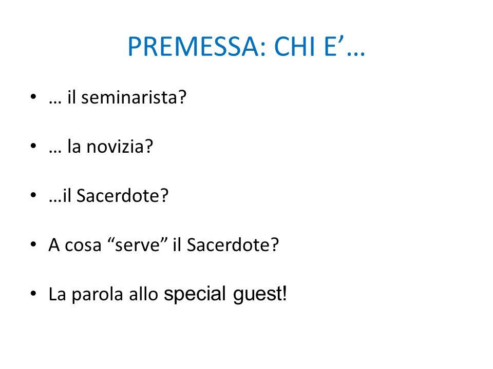 PREMESSA: CHI E… … il seminarista? … la novizia? …il Sacerdote? A cosa serve il Sacerdote? La parola allo special guest!