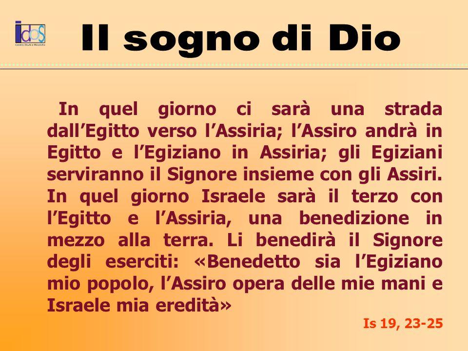 In quel giorno ci sarà una strada dallEgitto verso lAssiria; lAssiro andrà in Egitto e lEgiziano in Assiria; gli Egiziani serviranno il Signore insiem