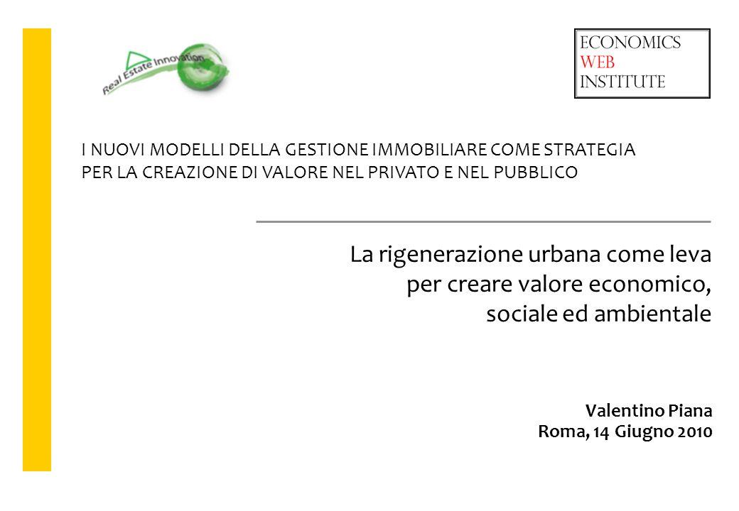Valentino Piana Roma, 14 Giugno 2010 La rigenerazione urbana come leva per creare valore economico, sociale ed ambientale I NUOVI MODELLI DELLA GESTIO